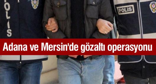 Adana ve Mersin'de gözaltı operasyonu