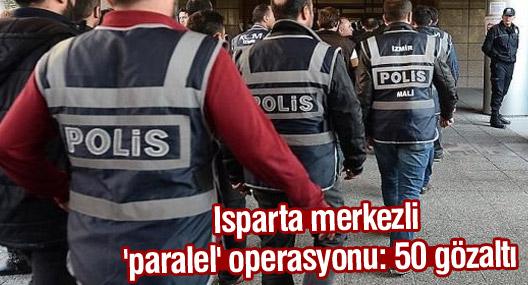 Isparta merkezli 'paralel' operasyonu: 50 gözaltı