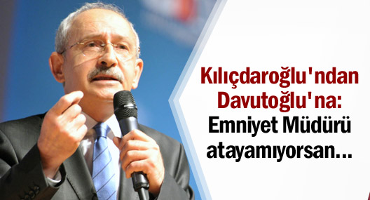 Kılıçdaroğlu'ndan Davutoğlu'na: Emniyet Müdürü atayamıyorsan...
