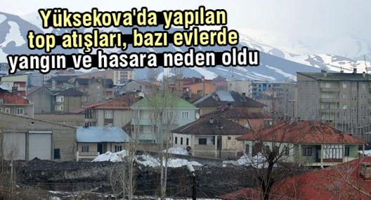 Yüksekova'da yapılan top atışları, bazı evlerde yangın ve hasara neden oldu