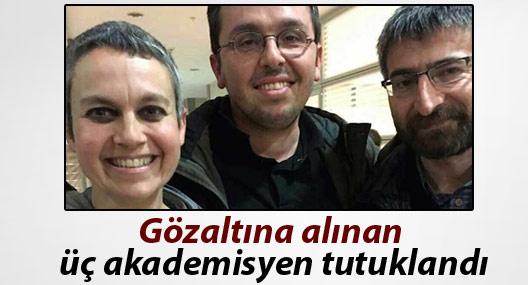 Gözaltına alınan üç akademisyen tutuklandı