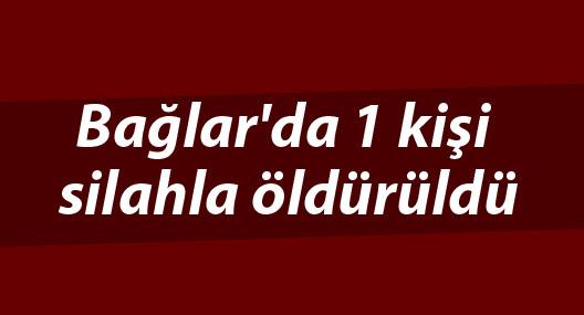Bağlar'da 1 kişi silahla öldürüldü