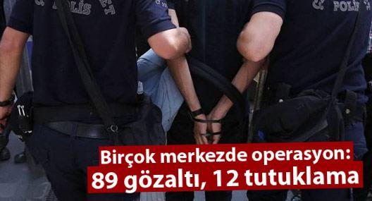 Birçok merkezde operasyon: 89 gözaltı, 12 tutuklama
