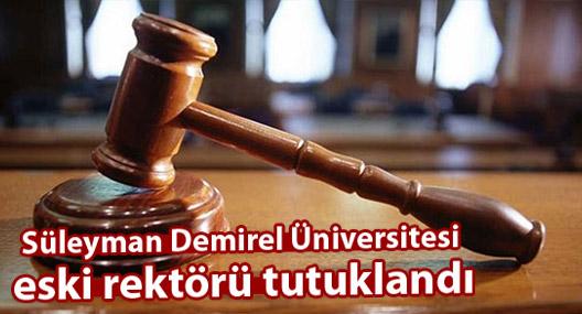 Süleyman Demirel Üniversitesi eski rektörü tutuklandı