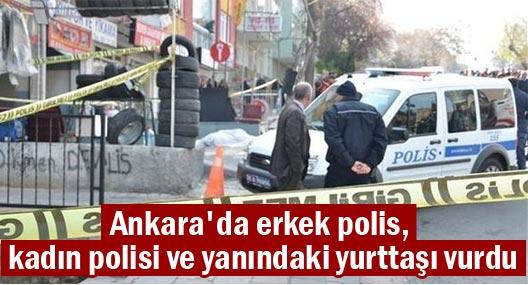 Ankara'da erkek polis, kadın polisi ve yanındaki yurttaşı vurdu
