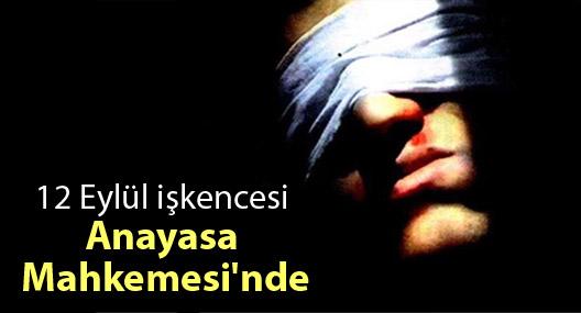 12 Eylül işkencesi Anayasa Mahkemesi'nde