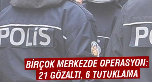 Birçok merkezde operasyon: 21 gözaltı, 6 tutuklama