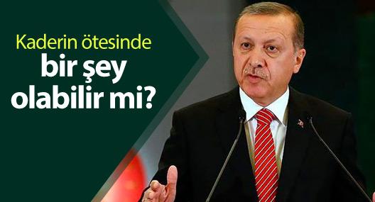 Erdoğan: Kaderin ötesinde bir şey olabilir mi?