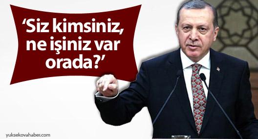 Erdoğan: Siz kimsiniz, ne işiniz var orada?