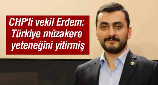 CHP'li vekil Erdem: Türkiye müzakere yeteneğini yitirmiş
