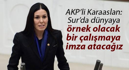 AKP'li Karaaslan: Sur'da dünyaya örnek olacak bir çalışmaya imza atacağız