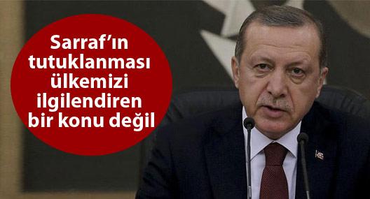 Erdoğan: Rıza Sarraf'ın tutuklanması ülkemizi ilgilendiren bir konu değil