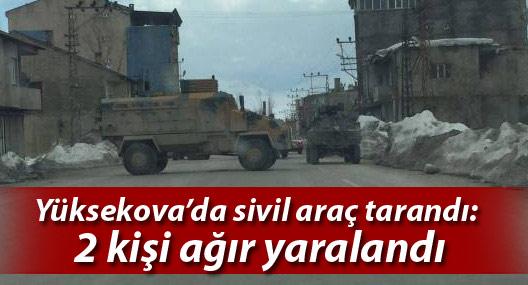 Yüksekova'da sivil araç tarandı: 2 kişi ağır yaralandı