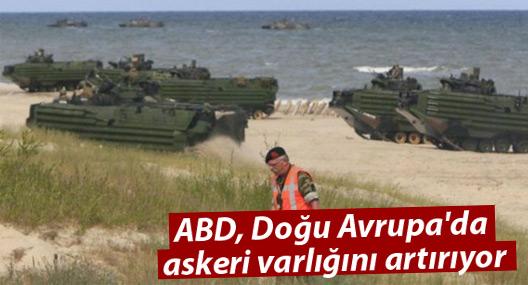 ABD, Doğu Avrupa'da askeri varlığını artırıyor