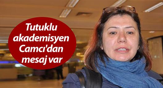 Tutuklu akademisyen Camcı'dan mesaj var