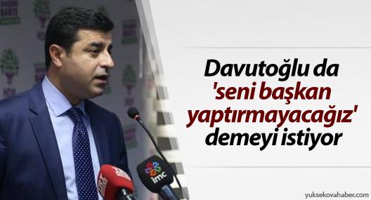 Demirtaş: Davutoğlu da 'seni başkan yaptırmayacağız' demeyi istiyor