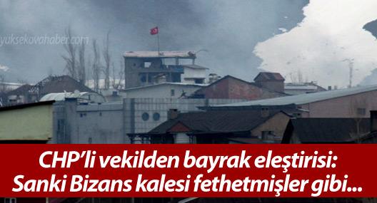 CHP'li vekilden bayrak eleştirisi: Sanki Bizans kalesi fethetmişler gibi