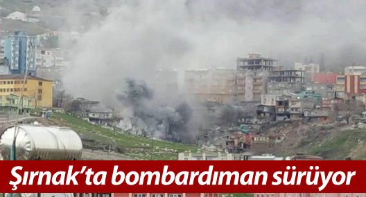 Şırnak'ta bombardıman sürüyor