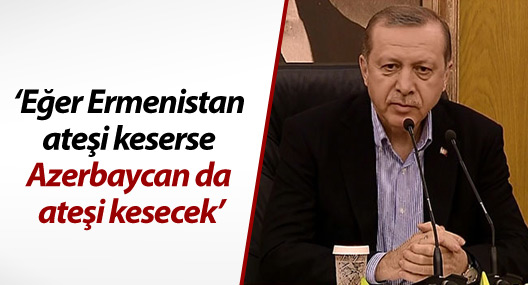 Erdoğan: Eğer Ermenistan ateşi keserse Azerbaycan da ateşi kesecek