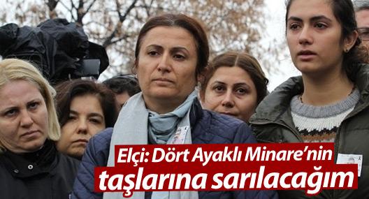 Türkan Elçi: Dört Ayaklı Minare'nin taşlarına sarılacağım