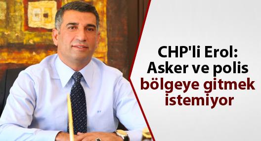 CHP'li Erol: Asker ve polis bölgeye gitmek istemiyor