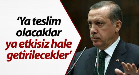 Erdoğan: Ya teslim olacaklar ya etkisiz hale getirilecekler