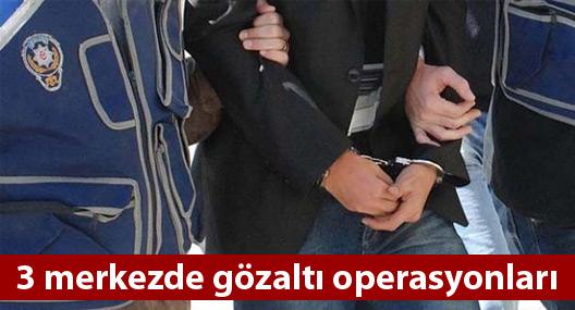 3 merkezde gözaltı operasyonları