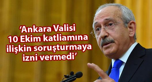 Kılıçdaroğlu: Ankara Valisi 10 Ekim katliamına ilişkin soruşturma izni vermedi!