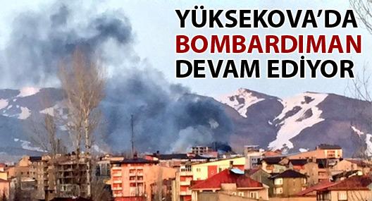 Yüksekova'da bombardıman devam ediyor