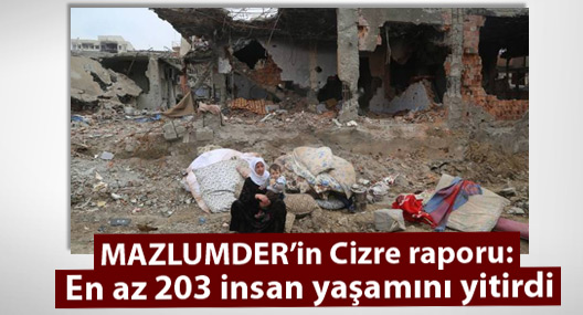 MAZLUMDER'in Cizre raporu: En az 203 insan yaşamını yitirdi
