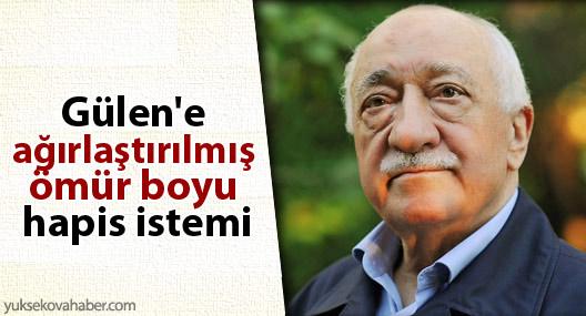 Gülen'e ağırlaştırılmış ömür boyu hapis istemi