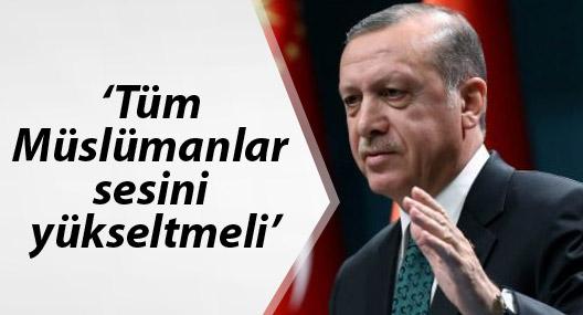 Erdoğan: Tüm Müslümanlar sesini yükseltmeli