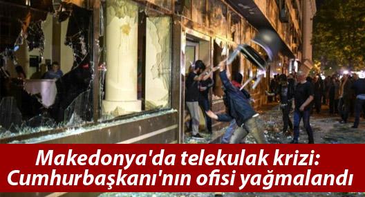 Makedonya'da telekulak krizi: Cumhurbaşkanı'nın ofisi yağmalandı