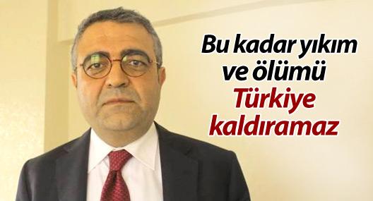 Tanrıkulu: Bu kadar yıkım ve ölümü Türkiye kaldıramaz