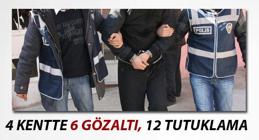 4 kentte 6 gözaltı, 12 tutuklama