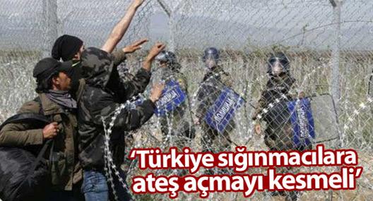 'Türkiye sığınmacılara ateş açmayı kesmeli ve sınırı açmalı'