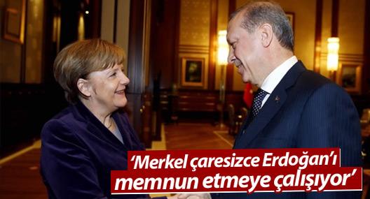 'Merkel çaresizce Erdoğan'ı memnun etmeye çalışıyor'