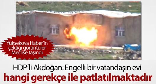 HDP'li Akdoğan:Engelli bir vatandaşın evi hangi gerekçelerle patlatılıyor