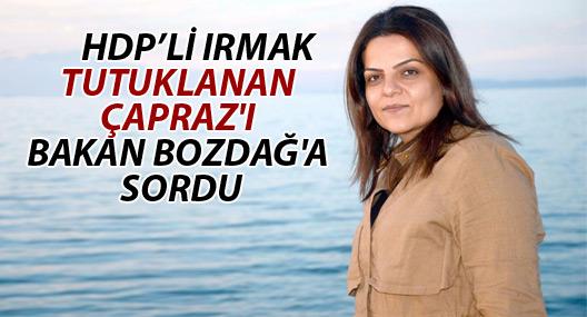 Irmak tutuklanan Çapraz'ı Bakan Bozdağ'a sordu