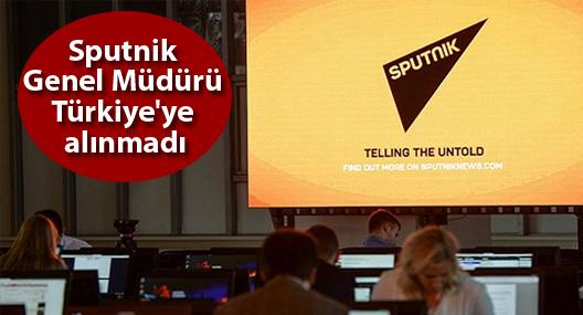 Sputnik Genel Müdürü Türkiye'ye alınmadı