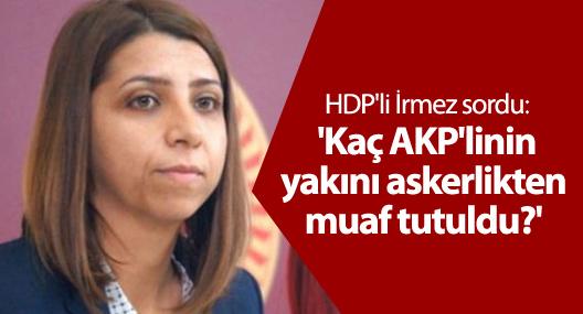 HDP'li İrmez: 'Kaç AKP'linin yakını askerlikten muaf tutuldu?'