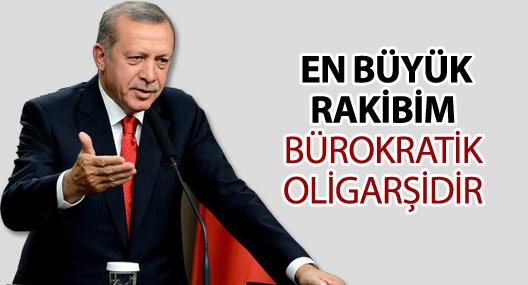 Erdoğan: En büyük rakibim bürokratik oligarşidir