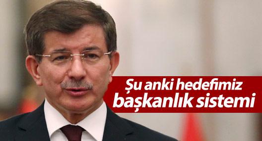 Davutoğlu: Şu anki hedefimiz başkanlık sistemi
