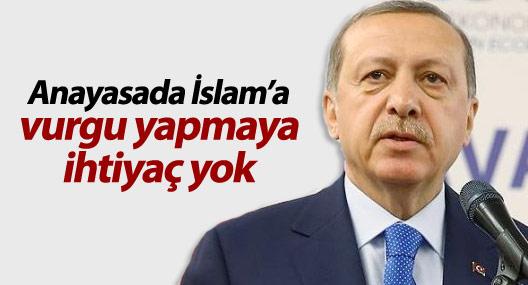 Erdoğan: Anayasada İslam'a vurgu yapmaya ihtiyaç yok