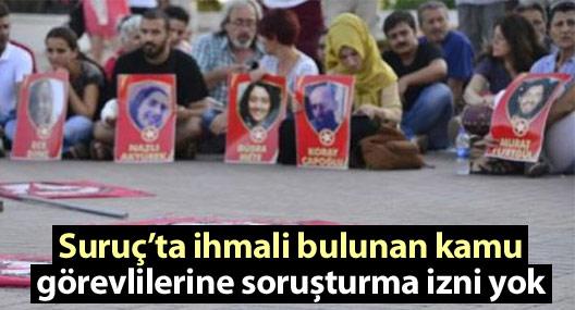 Suruç'ta ihmali bulunan kamu görevlilerine soruşturma izni yok