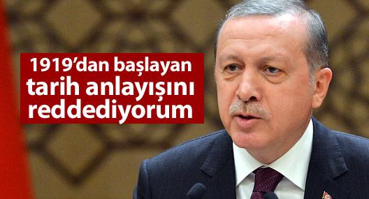 Erdoğan: 1919'dan başlayan tarih anlayışını reddediyorum