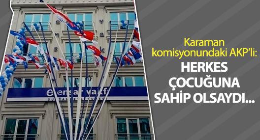 Karaman komisyonundaki AKP'li: Herkes çocuğuna sahip olsaydı...