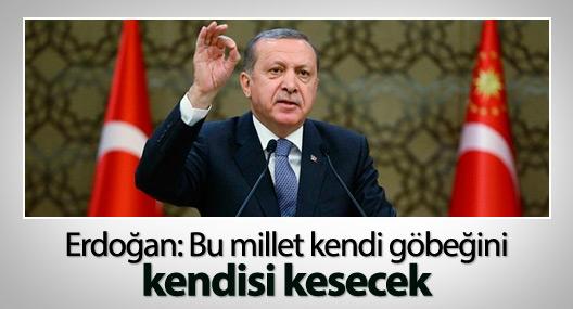 Erdoğan: Bu millet kendi göbeğini kendisi kesecek