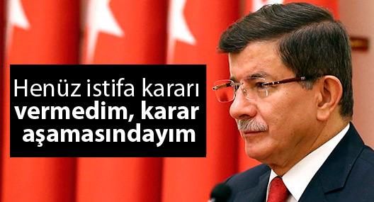 Davutoğlu: Henüz istifa kararı vermedim, karar aşamasındayım