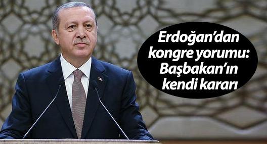 Erdoğan'dan kongre yorumu: Başbakan'ın kendi kararı